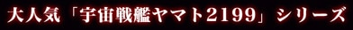 大人気「宇宙戦艦ヤマト2199」シリーズ
