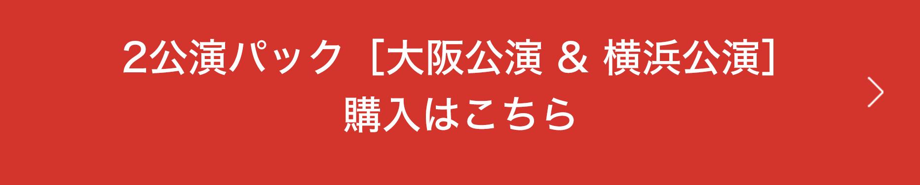 2公演パック[大阪公演 & 横浜公演]の購入はこちら
