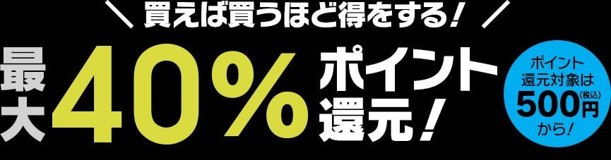 買えば買うほど得をする!最大40%ポイント還元!ポイント還元対象は税込500円から!